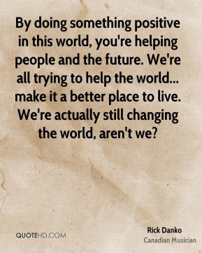 By doing something positive in this world, you're helping people and the future. We're all trying to help the world... make it a better place to live. We're actually still changing the world, aren't we?