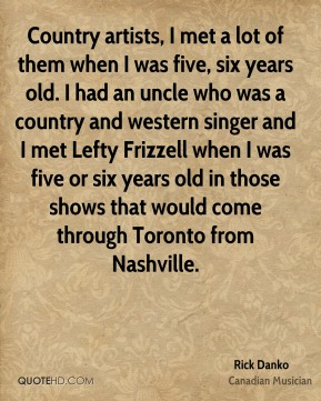 Country artists, I met a lot of them when I was five, six years old. I had an uncle who was a country and western singer and I met Lefty Frizzell when I was five or six years old in those shows that would come through Toronto from Nashville.