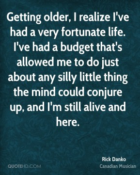 Rick Danko - Getting older, I realize I've had a very fortunate life. I've had a budget that's allowed me to do just about any silly little thing the mind could conjure up, and I'm still alive and here.