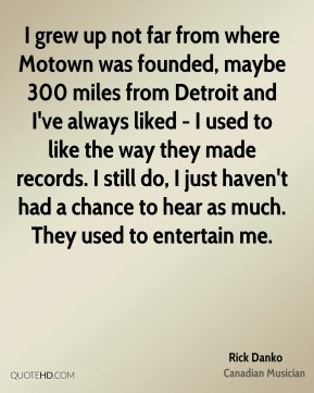 Rick Danko - I grew up not far from where Motown was founded, maybe 300 miles from Detroit and I've always liked - I used to like the way they made records. I still do, I just haven't had a chance to hear as much. They used to entertain me.