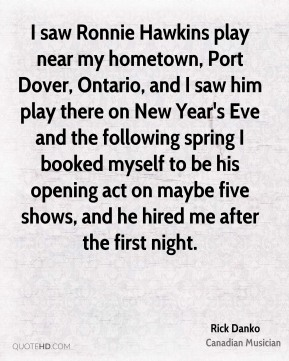 I saw Ronnie Hawkins play near my hometown, Port Dover, Ontario, and I saw him play there on New Year's Eve and the following spring I booked myself to be his opening act on maybe five shows, and he hired me after the first night.