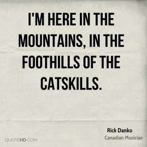 I'm here in the mountains, in the foothills of the Catskills.