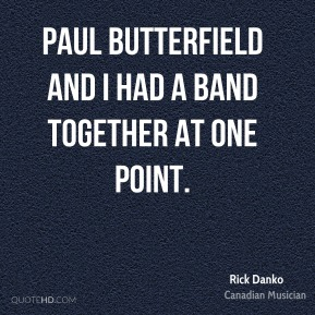 Paul Butterfield and I had a band together at one point.