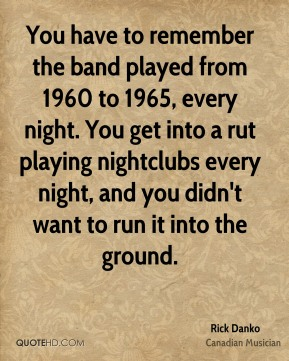 You have to remember the band played from 1960 to 1965, every night. You get into a rut playing nightclubs every night, and you didn't want to run it into the ground.