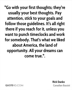 "Rick Danko  - ""Go with your first thoughts; they're usually your best thoughts. Pay attention, stick to your goals and follow those guidelines. It's all right there if you reach for it, unless you want to punch timeclocks and work for somebody. That's what we liked about America, the land of opportunity. All your dreams can come true.""."