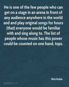 Rick Rubin  - He is one of the few people who can get on a stage in an arena in front of any audience anywhere in the world and and play original songs for hours (that) everyone would be familiar with and sing along to. The list of people whose music has this power could be counted on one hand, tops.