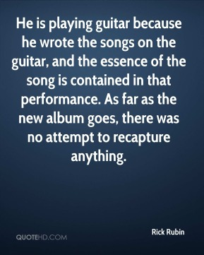Rick Rubin  - He is playing guitar because he wrote the songs on the guitar, and the essence of the song is contained in that performance. As far as the new album goes, there was no attempt to recapture anything.