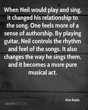 Rick Rubin  - When Neil would play and sing, it changed his relationship to the song. One feels more of a sense of authorship. By playing guitar, Neil controls the rhythm and feel of the songs. It also changes the way he sings them, and it becomes a more pure musical act.