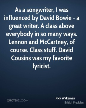 Rick Wakeman - As a songwriter, I was influenced by David Bowie - a great writer. A class above everybody in so many ways. Lennon and McCartney, of course. Class stuff. David Cousins was my favorite lyricist.