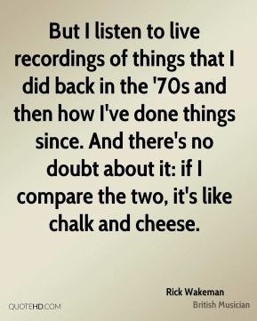 But I listen to live recordings of things that I did back in the '70s and then how I've done things since. And there's no doubt about it: if I compare the two, it's like chalk and cheese.