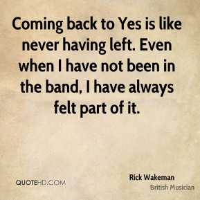 Coming back to Yes is like never having left. Even when I have not been in the band, I have always felt part of it.