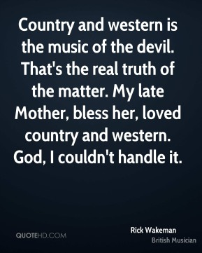 Country and western is the music of the devil. That's the real truth of the matter. My late Mother, bless her, loved country and western. God, I couldn't handle it.