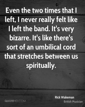 Rick Wakeman - Even the two times that I left, I never really felt like I left the band. It's very bizarre. It's like there's sort of an umbilical cord that stretches between us spiritually.