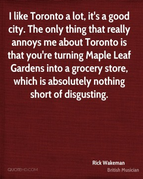 I like Toronto a lot, it's a good city. The only thing that really annoys me about Toronto is that you're turning Maple Leaf Gardens into a grocery store, which is absolutely nothing short of disgusting.