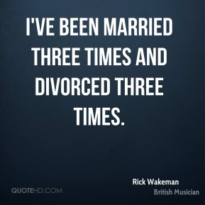 I've been married three times and divorced three times.