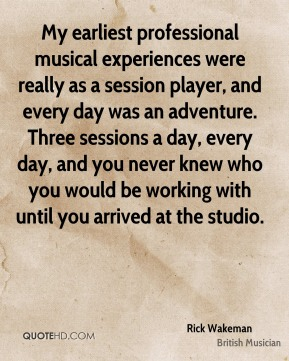 Rick Wakeman - My earliest professional musical experiences were really as a session player, and every day was an adventure. Three sessions a day, every day, and you never knew who you would be working with until you arrived at the studio.