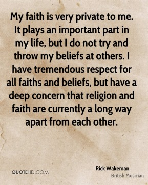 Rick Wakeman - My faith is very private to me. It plays an important part in my life, but I do not try and throw my beliefs at others. I have tremendous respect for all faiths and beliefs, but have a deep concern that religion and faith are currently a long way apart from each other.