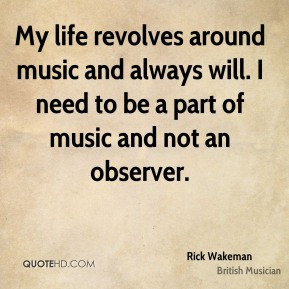 Rick Wakeman - My life revolves around music and always will. I need to be a part of music and not an observer.