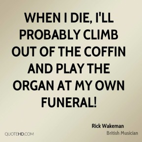When I die, I'll probably climb out of the coffin and play the organ at my own funeral!