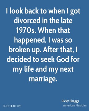 Ricky Skaggs - I look back to when I got divorced in the late 1970s. When that happened, I was so broken up. After that, I decided to seek God for my life and my next marriage.