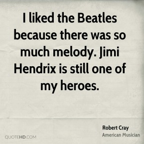 Robert Cray - I liked the Beatles because there was so much melody. Jimi Hendrix is still one of my heroes.