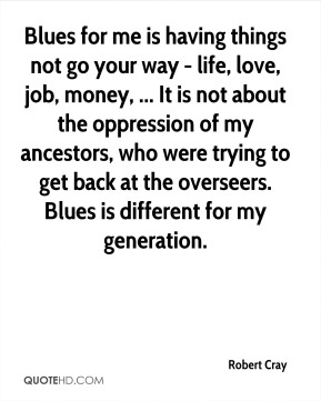 Robert Cray  - Blues for me is having things not go your way - life, love, job, money, ... It is not about the oppression of my ancestors, who were trying to get back at the overseers. Blues is different for my generation.