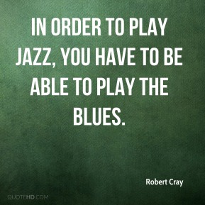 Robert Cray  - In order to play jazz, you have to be able to play the blues.