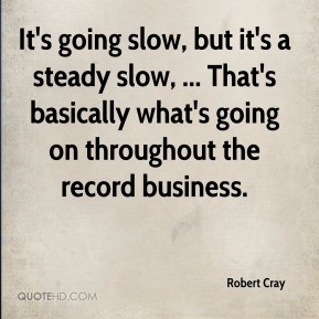 Robert Cray  - It's going slow, but it's a steady slow, ... That's basically what's going on throughout the record business.