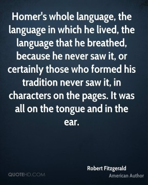 Robert Fitzgerald - Homer's whole language, the language in which he lived, the language that he breathed, because he never saw it, or certainly those who formed his tradition never saw it, in characters on the pages. It was all on the tongue and in the ear.