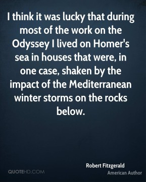 Robert Fitzgerald - I think it was lucky that during most of the work on the Odyssey I lived on Homer's sea in houses that were, in one case, shaken by the impact of the Mediterranean winter storms on the rocks below.
