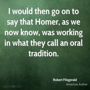 I would then go on to say that Homer, as we now know, was working in what they call an oral tradition.