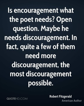 Is encouragement what the poet needs? Open question. Maybe he needs discouragement. In fact, quite a few of them need more discouragement, the most discouragement possible.