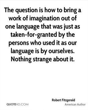 Robert Fitzgerald - The question is how to bring a work of imagination out of one language that was just as taken-for-granted by the persons who used it as our language is by ourselves. Nothing strange about it.