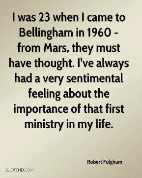 Robert Fulghum  - I was 23 when I came to Bellingham in 1960 - from Mars, they must have thought. I've always had a very sentimental feeling about the importance of that first ministry in my life.