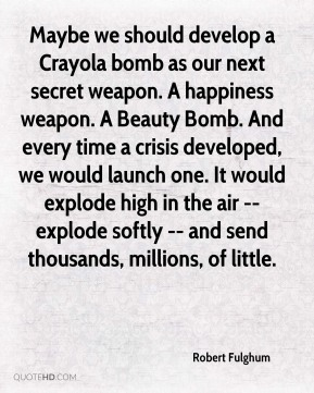 Robert Fulghum  - Maybe we should develop a Crayola bomb as our next secret weapon. A happiness weapon. A Beauty Bomb. And every time a crisis developed, we would launch one. It would explode high in the air -- explode softly -- and send thousands, millions, of little.