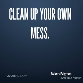 Clean up your own mess.