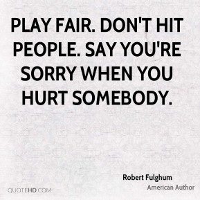 Play fair. Don't hit people. Say you're sorry when you hurt somebody.