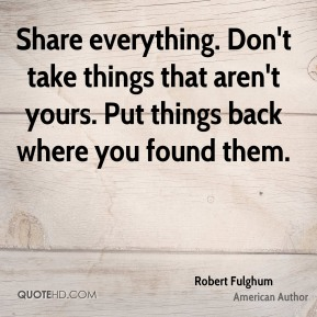Robert Fulghum - Share everything. Don't take things that aren't yours. Put things back where you found them.