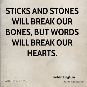 Sticks and stones will break our bones, but words will break our hearts.