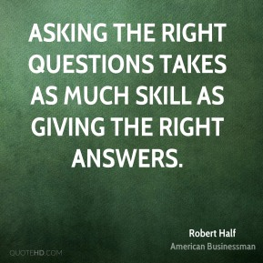 Asking the right questions takes as much skill as giving the right answers.