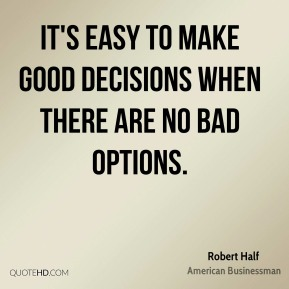 Robert Half - It's easy to make good decisions when there are no bad options.