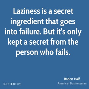 Robert Half - Laziness is a secret ingredient that goes into failure. But it's only kept a secret from the person who fails.