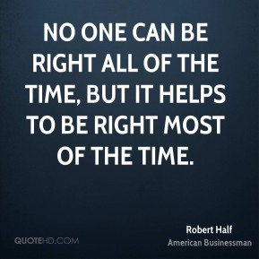No one can be right all of the time, but it helps to be right most of the time.