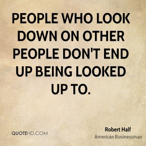 People who look down on other people don't end up being looked up to.