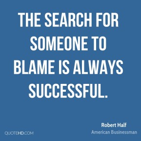 The search for someone to blame is always successful.