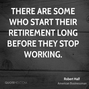 There are some who start their retirement long before they stop working.