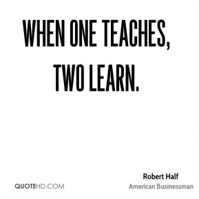 Robert Half - When one teaches, two learn.