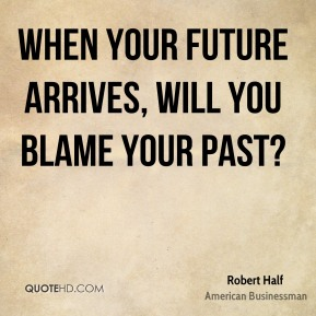 When your future arrives, will you blame your past?