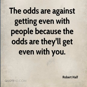The odds are against getting even with people because the odds are they'll get even with you.