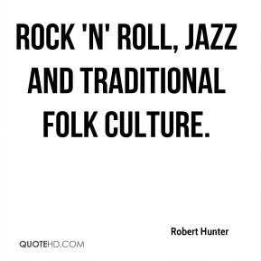 Robert Hunter  - rock 'n' roll, jazz and traditional folk culture.